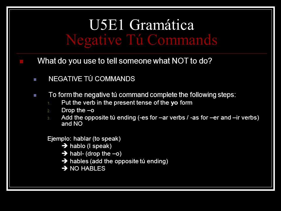 U5E1 Gramática Negative Tú Commands What do you use to tell someone what NOT to do? NEGATIVE TÚ COMMANDS To form the negative tú command complete the