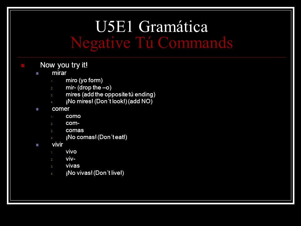 U5E1 Gramática Negative Tú Commands Now you try it! mirar 1. miro (yo form) 2. mir- (drop the –o) 3. mires (add the opposite tú ending) 4. ¡No mires!