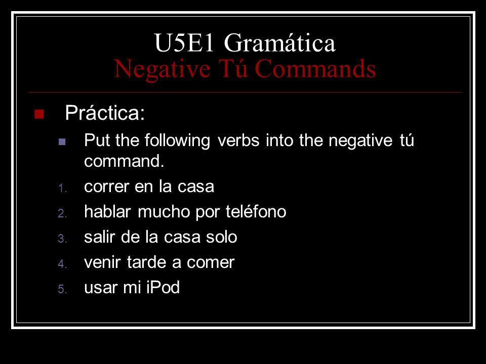 U5E1 Gramática Negative Tú Commands Práctica: Put the following verbs into the negative tú command. 1. correr en la casa 2. hablar mucho por teléfono