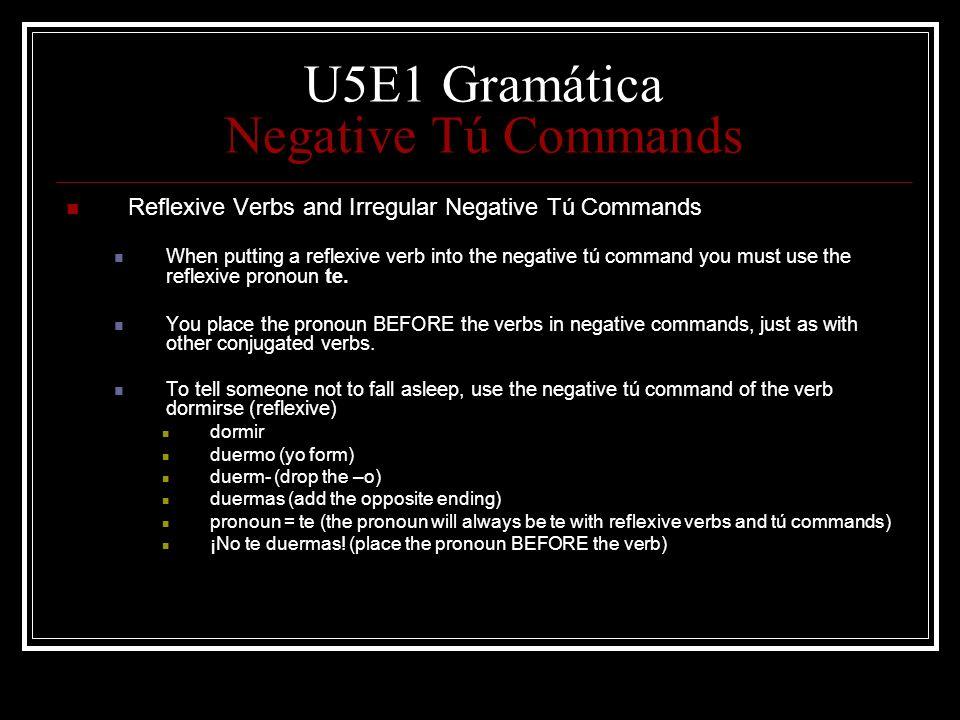 U5E1 Gramática Negative Tú Commands Reflexive Verbs and Irregular Negative Tú Commands When putting a reflexive verb into the negative tú command you