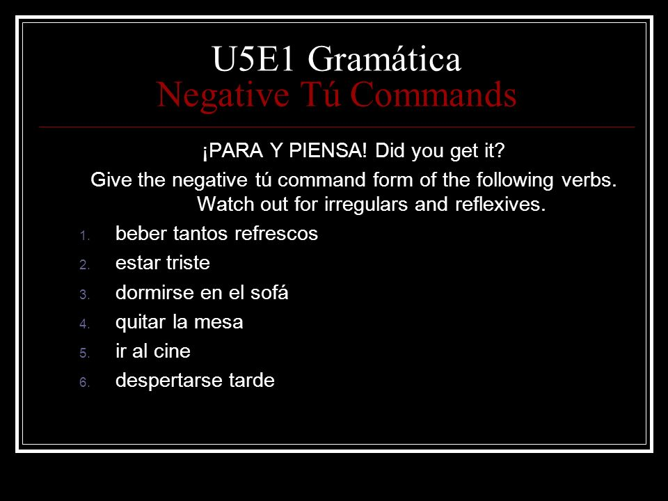 U5E1 Gramática Negative Tú Commands ¡PARA Y PIENSA! Did you get it? Give the negative tú command form of the following verbs. Watch out for irregulars