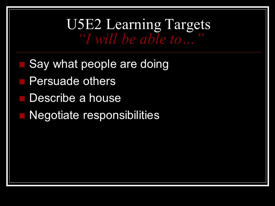 U5E2 Learning Targets I will be able to… Say what people are doing Persuade others Describe a house Negotiate responsibilities