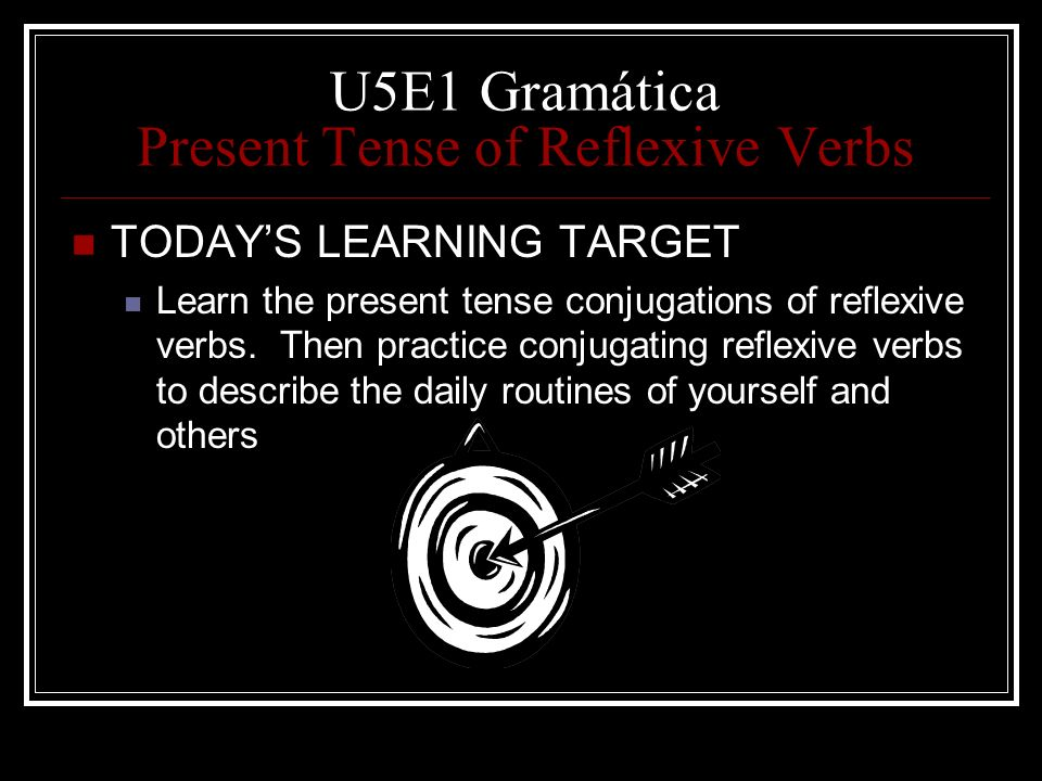 U5E1 Gramática Present Tense of Reflexive Verbs TODAYS LEARNING TARGET Learn the present tense conjugations of reflexive verbs. Then practice conjugat