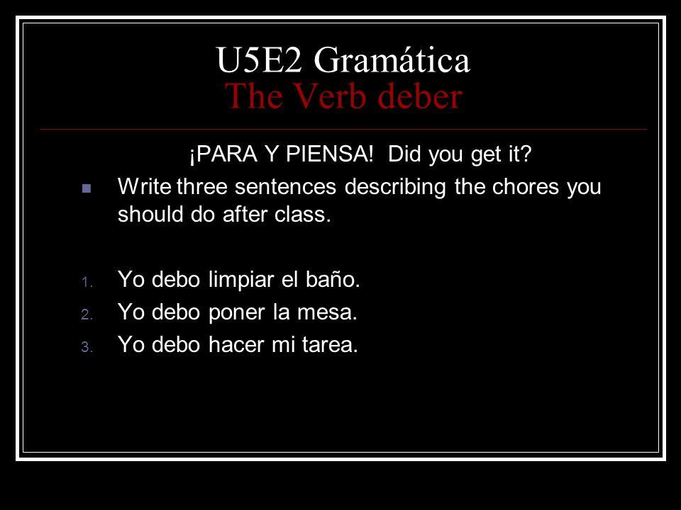 U5E2 Gramática The Verb deber ¡PARA Y PIENSA! Did you get it? Write three sentences describing the chores you should do after class. 1. Yo debo limpia