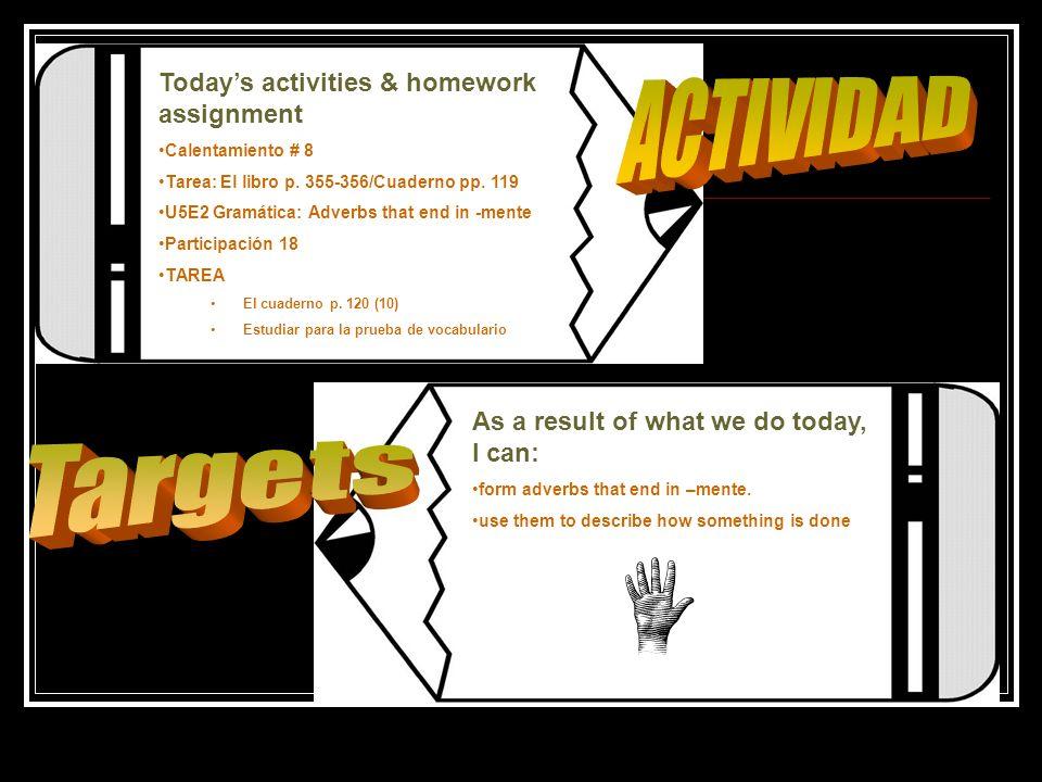 Todays activities & homework assignment Calentamiento # 8 Tarea: El libro p. 355-356/Cuaderno pp. 119 U5E2 Gramática: Adverbs that end in -mente Parti