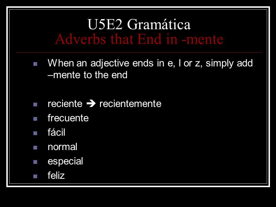 U5E2 Gramática Adverbs that End in -mente When an adjective ends in e, l or z, simply add –mente to the end reciente recientemente frecuente fácil nor