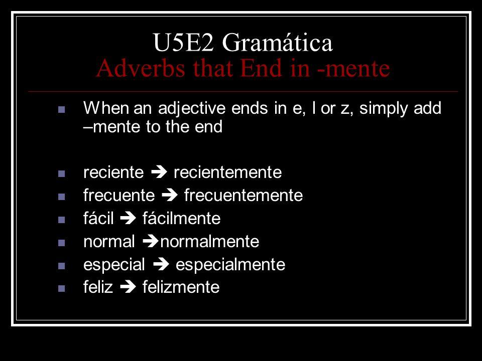 U5E2 Gramática Adverbs that End in -mente When an adjective ends in e, l or z, simply add –mente to the end reciente recientemente frecuente frecuente
