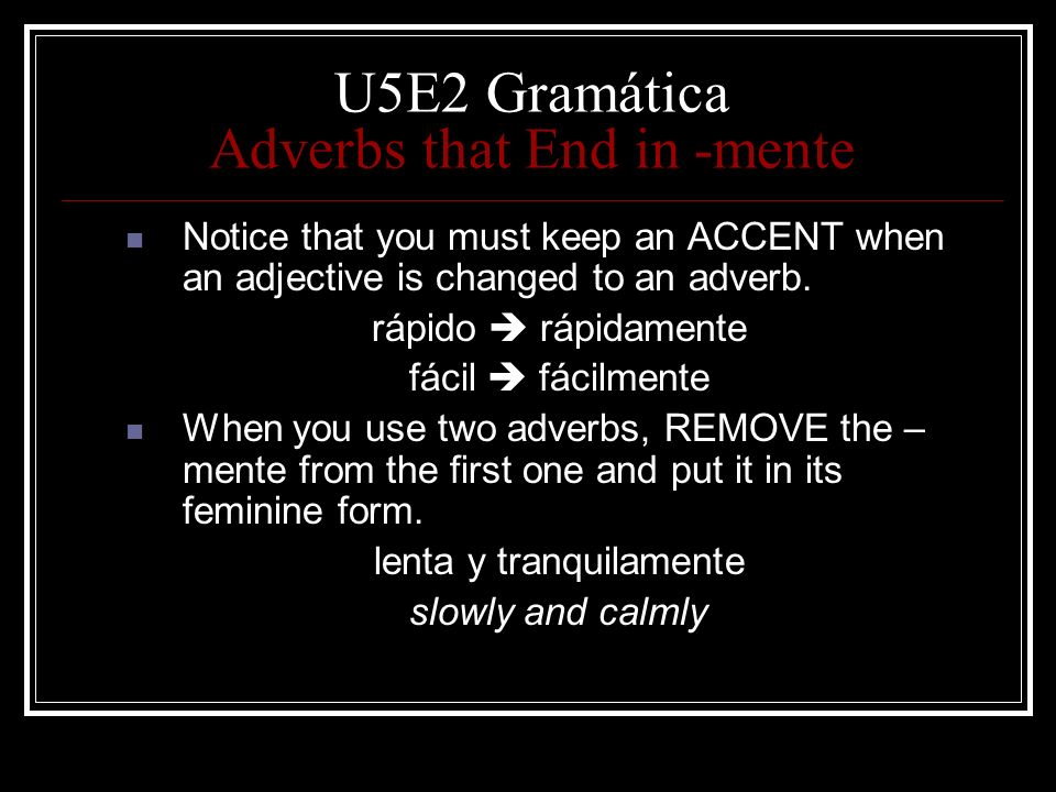 U5E2 Gramática Adverbs that End in -mente Notice that you must keep an ACCENT when an adjective is changed to an adverb. rápido rápidamente fácil fáci