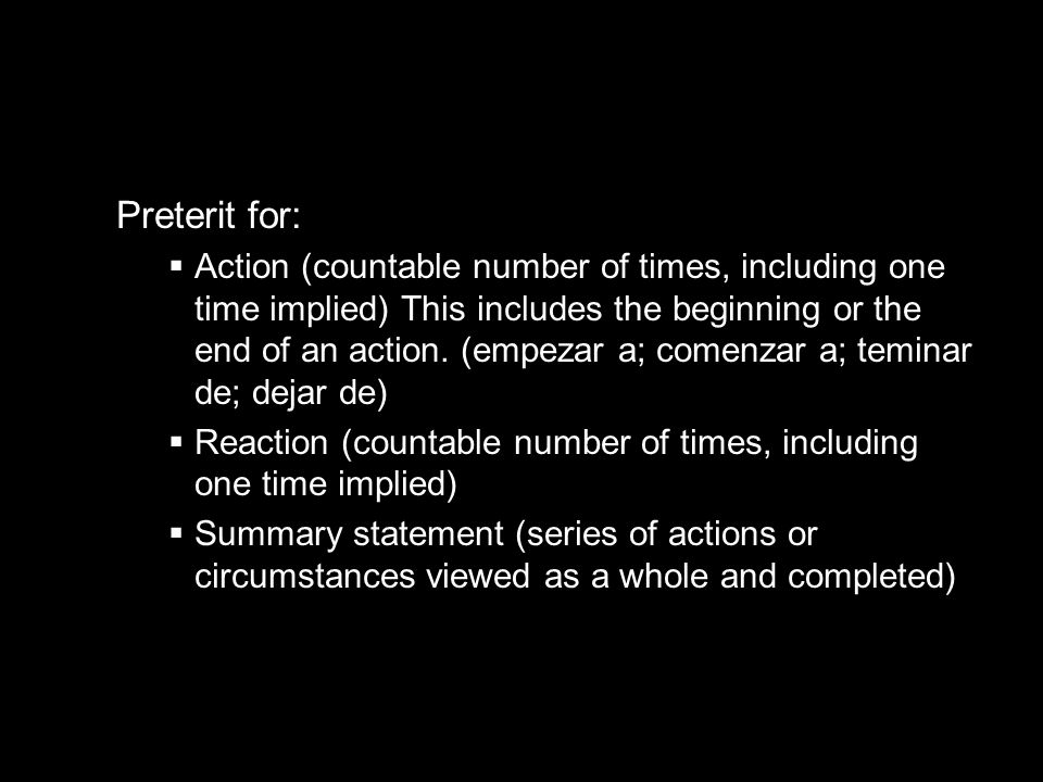 10.1 The imperfect tense Preterit for: Action (countable number of times, including one time implied) This includes the beginning or the end of an act