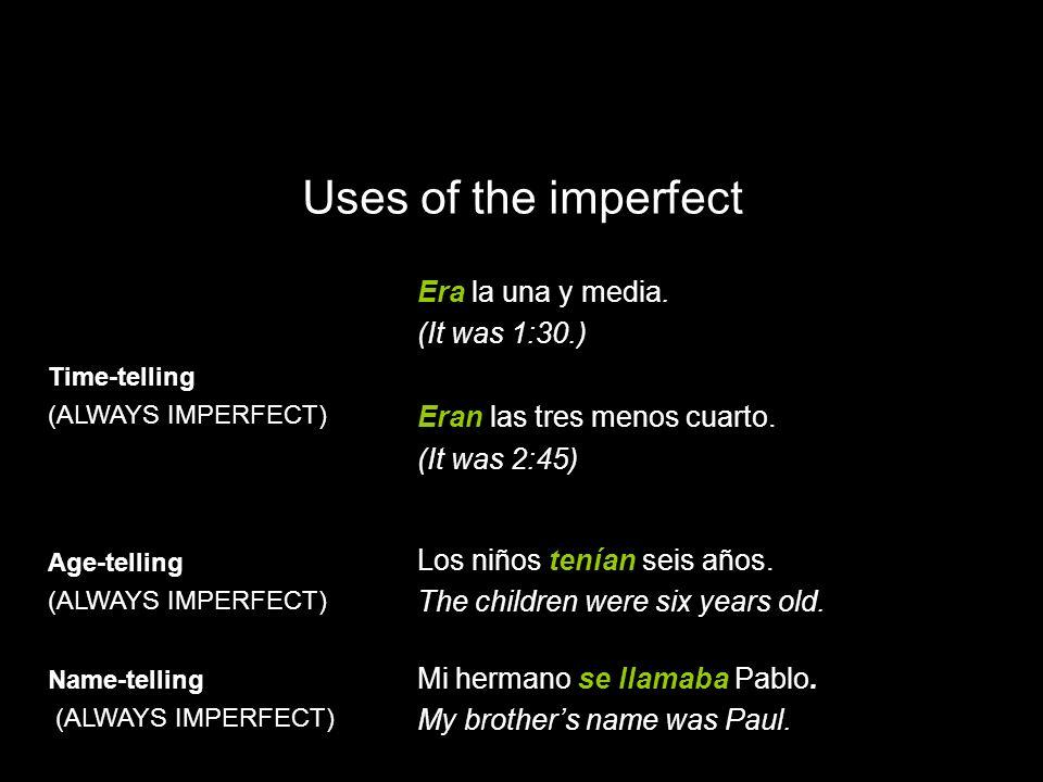 10.1 The imperfect tense Time-telling (ALWAYS IMPERFECT) Era la una y media. (It was 1:30.) Eran las tres menos cuarto. (It was 2:45) Age-telling (ALW