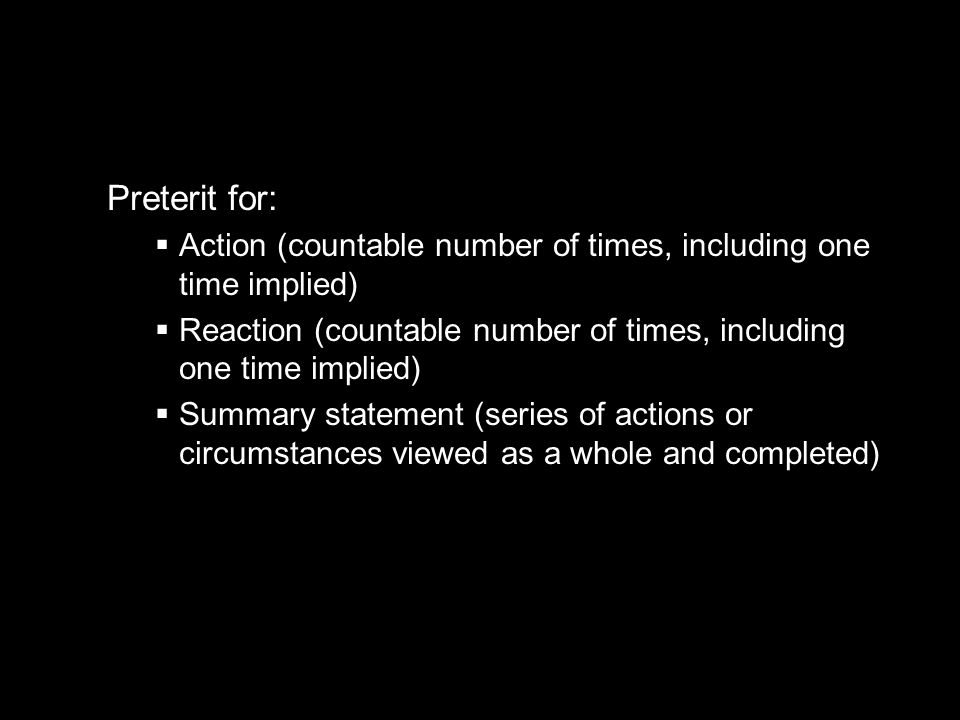 10.1 The imperfect tense Preterit for: Action (countable number of times, including one time implied) Reaction (countable number of times, including o