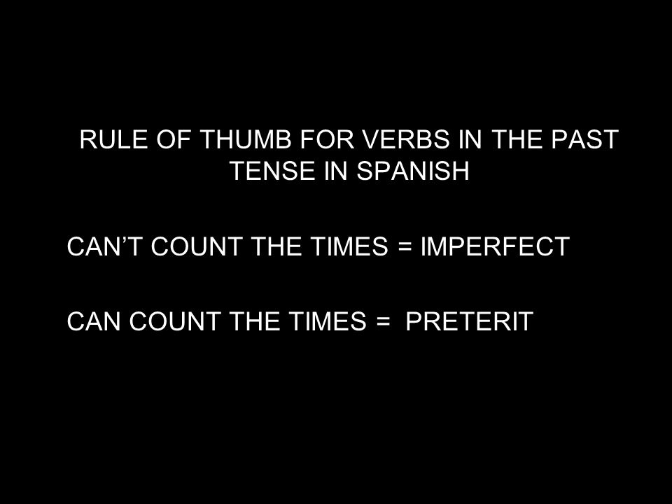 10.1 The imperfect tense RULE OF THUMB FOR VERBS IN THE PAST TENSE IN SPANISH CANT COUNT THE TIMES = IMPERFECT CAN COUNT THE TIMES = PRETERIT