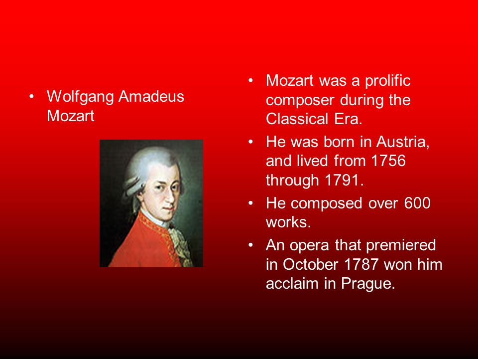Wolfgang Amadeus Mozart Mozart was a prolific composer during the Classical Era. He was born in Austria, and lived from 1756 through 1791. He composed