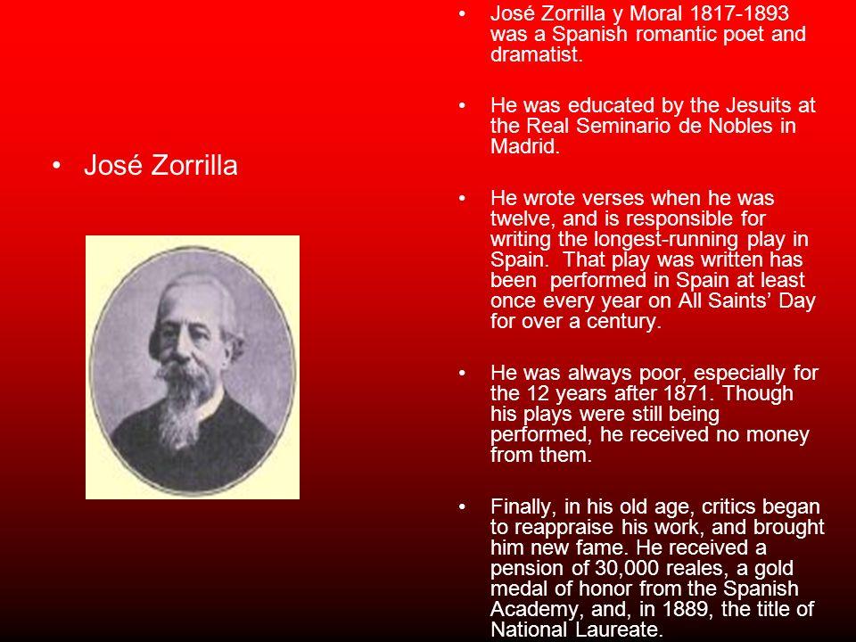 José Zorrilla José Zorrilla y Moral 1817-1893 was a Spanish romantic poet and dramatist. He was educated by the Jesuits at the Real Seminario de Noble