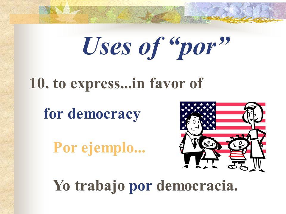 Uses of por 10. to express...in favor of for democracy Por ejemplo... Yo trabajo por democracia.