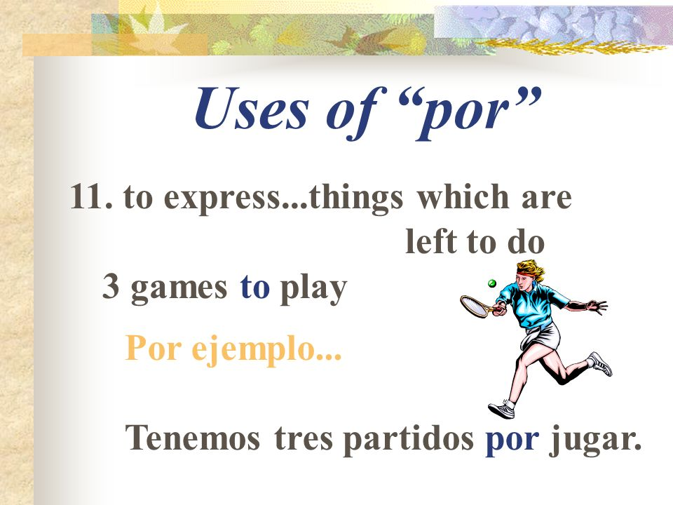 Uses of por 11. to express...things which are left to do 3 games to play Por ejemplo... Tenemos tres partidos por jugar.