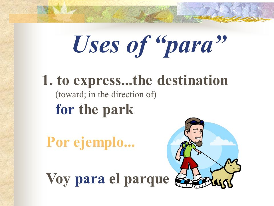 Uses of para 1. to express...the destination (toward; in the direction of) for the park Por ejemplo... Voy para el parque