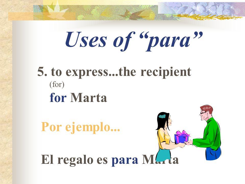 Uses of para 5. to express...the recipient (for) for Marta Por ejemplo... El regalo es para Marta