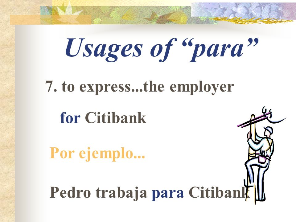 Usages of para 7. to express...the employer for Citibank Por ejemplo... Pedro trabaja para Citibank