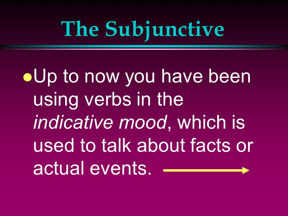 The Subjunctive l Up to now you have been using verbs in the indicative mood, which is used to talk about facts or actual events.