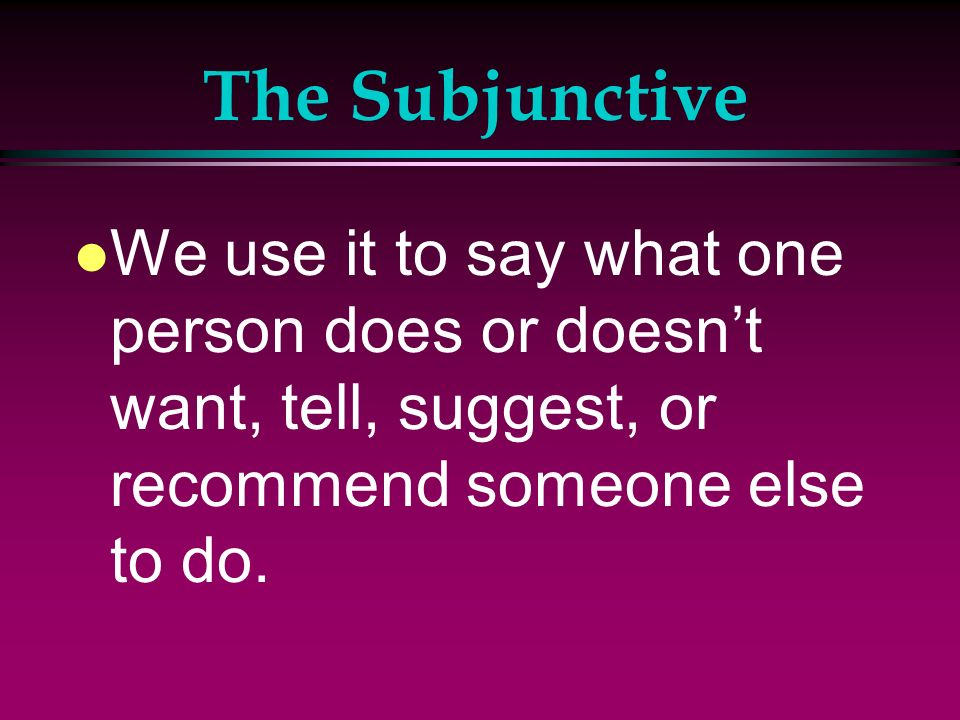The Subjunctive l We use it to say what one person does or doesnt want, tell, suggest, or recommend someone else to do.