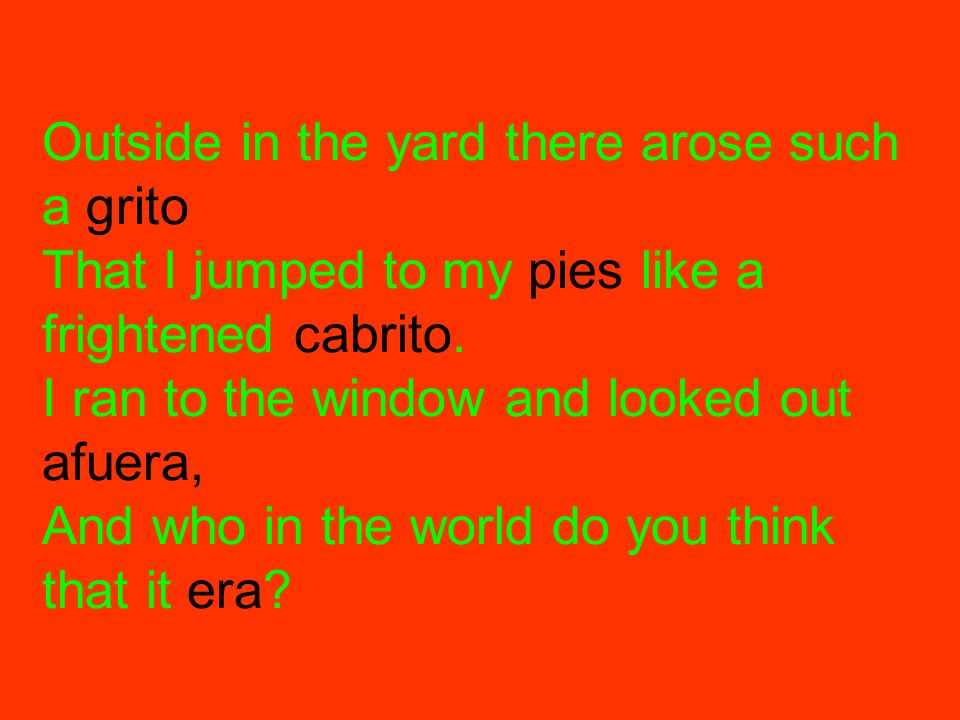 Outside in the yard there arose such a grito That I jumped to my pies like a frightened cabrito.