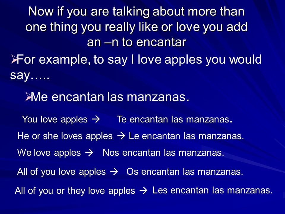 Now if you are talking about more than one thing you really like or love you add an –n to encantar For example, to say I love apples you would say…..
