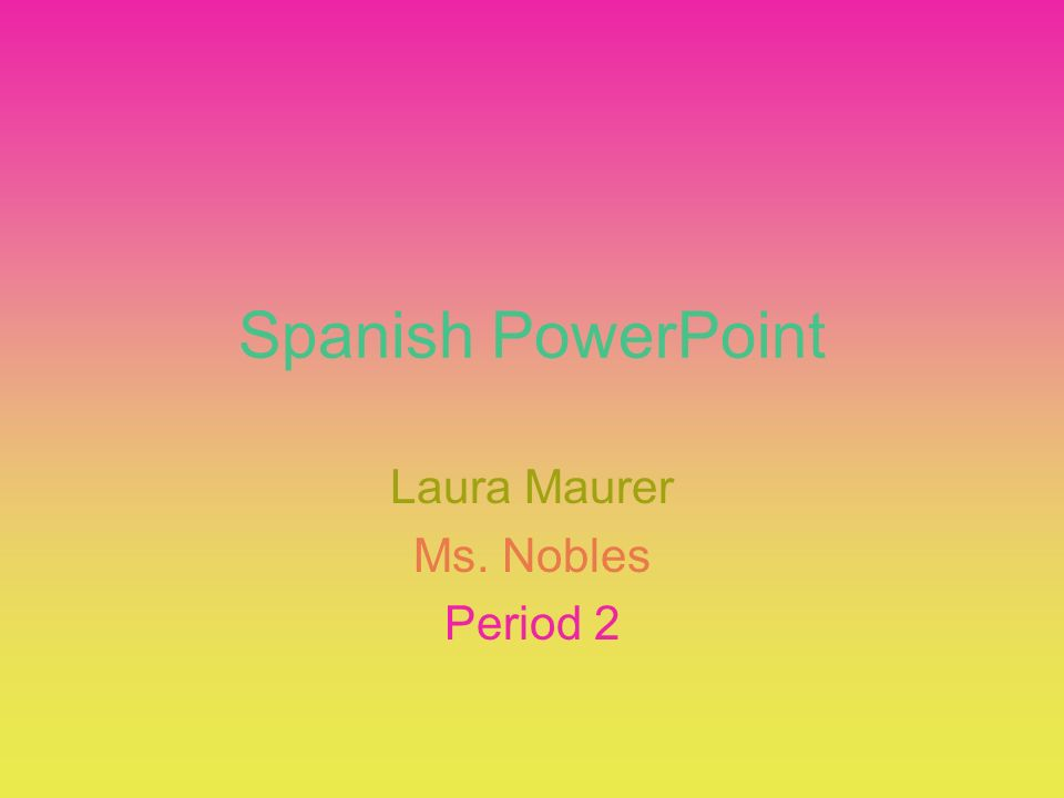 Spanish PowerPoint Laura Maurer Ms. Nobles Period 2