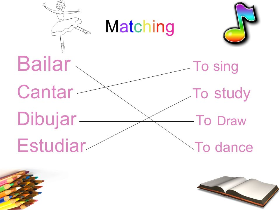 MatchingMatching Bailar To sing Cantar To study Dibujar To Draw Estudiar To dance