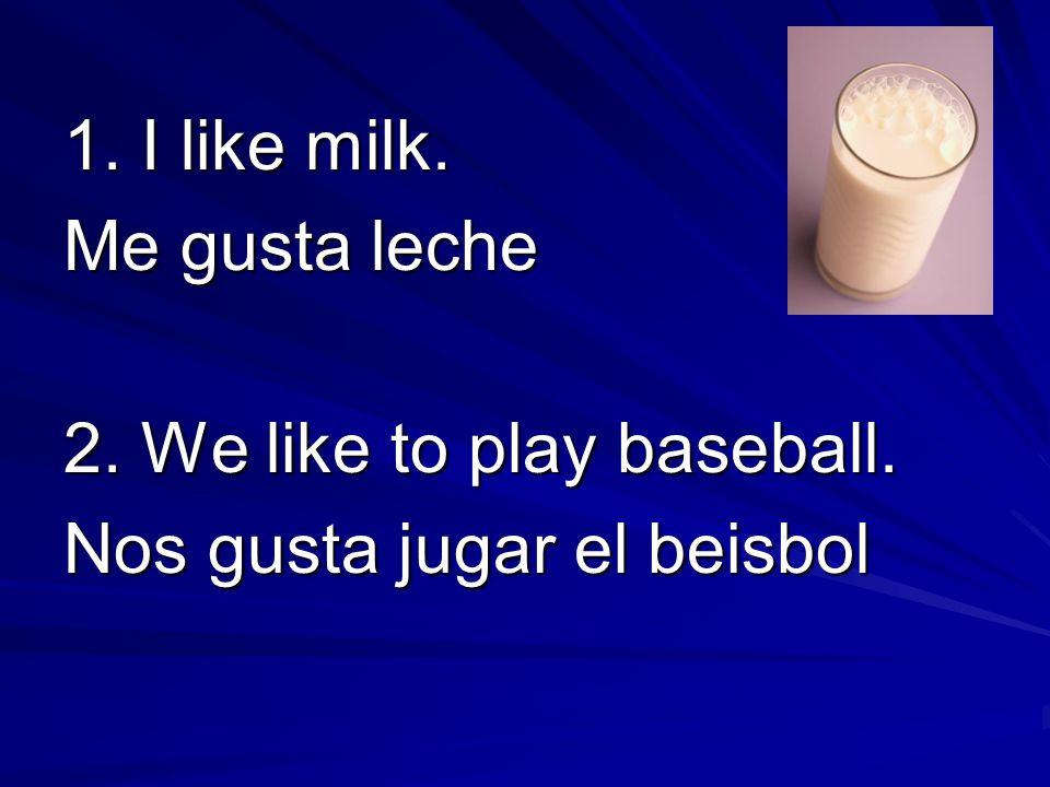 1. I like milk. Me gusta leche 2. We like to play baseball. Nos gusta jugar el beisbol