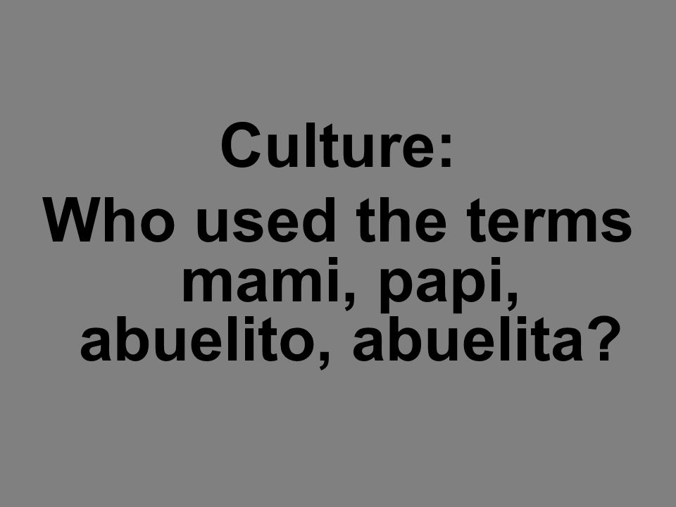 Culture: Who used the terms mami, papi, abuelito, abuelita?