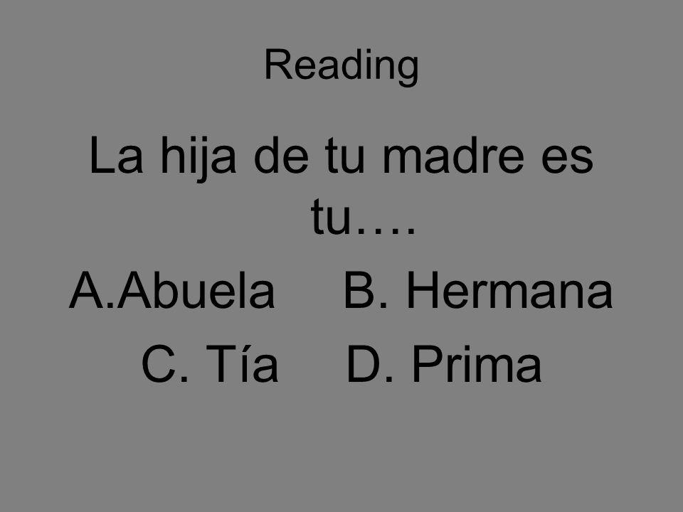Reading La hija de tu madre es tu…. A.AbuelaB. Hermana C. TíaD. Prima