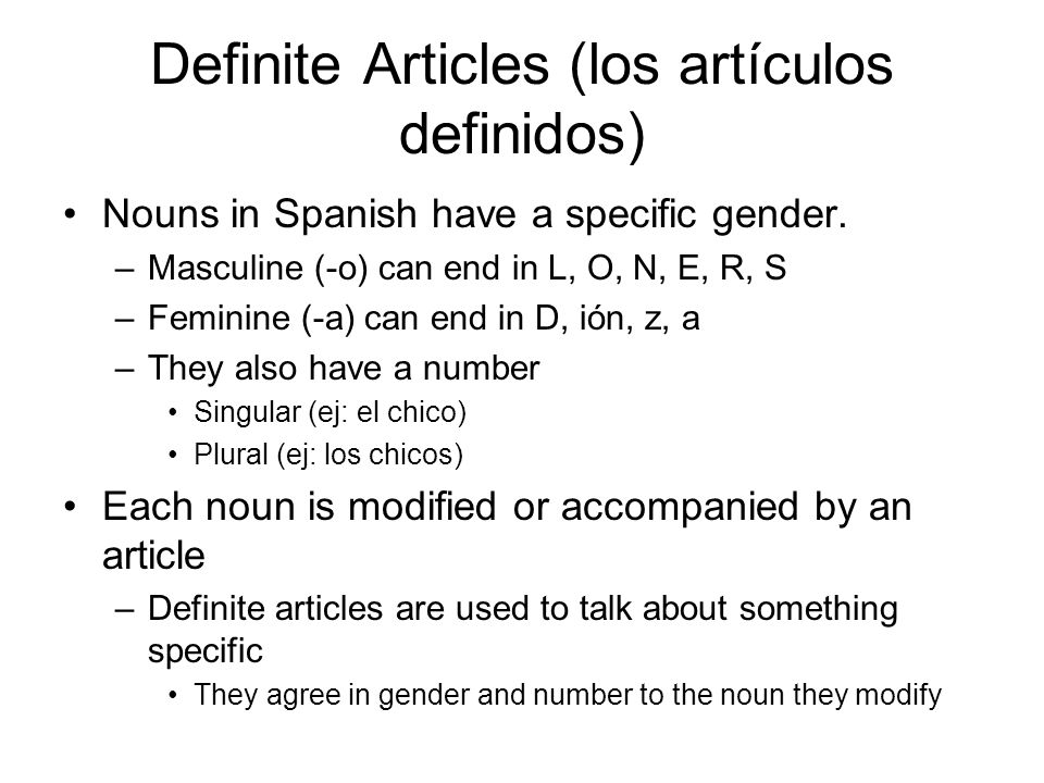 Definite Articles (los artículos definidos) Nouns in Spanish have a specific gender. –Masculine (-o) can end in L, O, N, E, R, S –Feminine (-a) can en