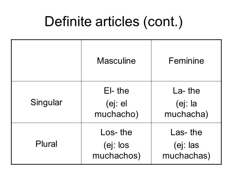 Definite articles (cont.) MasculineFeminine Singular El- the (ej: el muchacho) La- the (ej: la muchacha) Plural Los- the (ej: los muchachos) Las- the