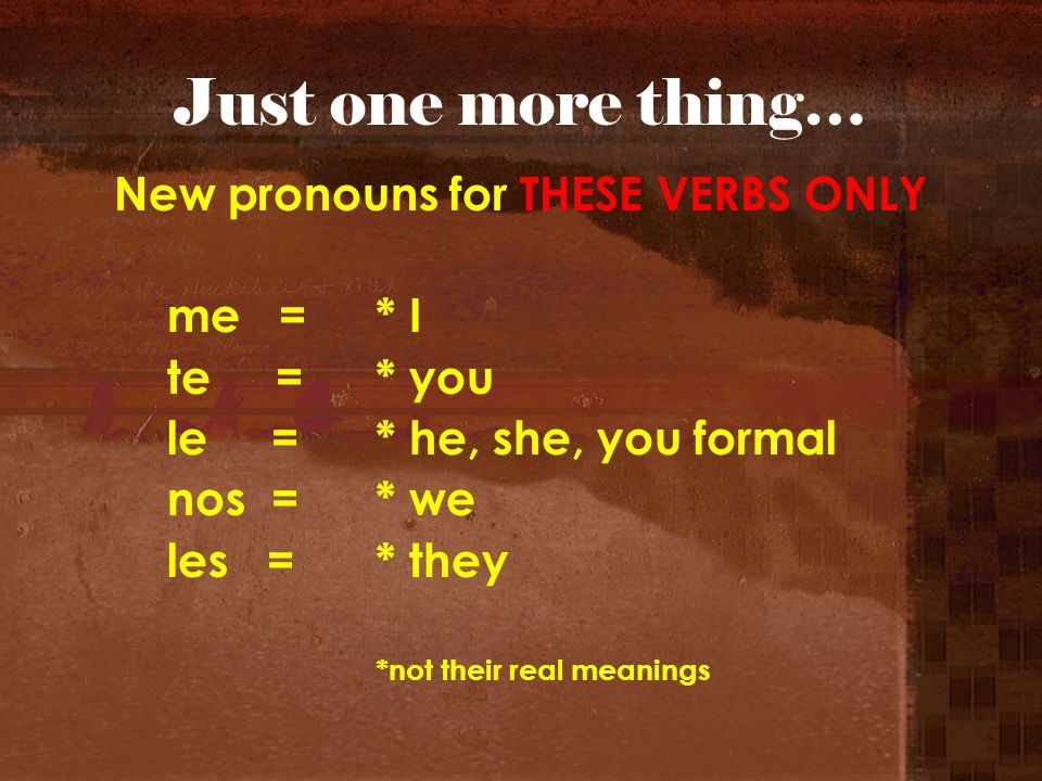 Just one more thing… New pronouns for THESE VERBS ONLY me = * I te = * you le= * he, she, you formal nos = * we les = * they *not their real meanings