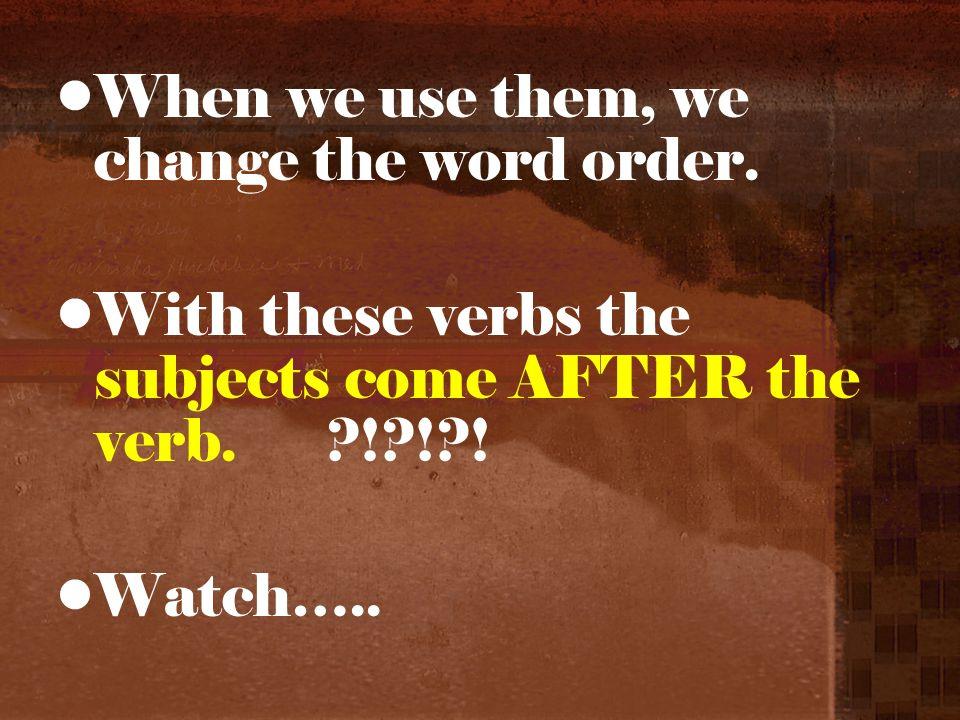 When we use them, we change the word order. With these verbs the subjects come AFTER the verb.