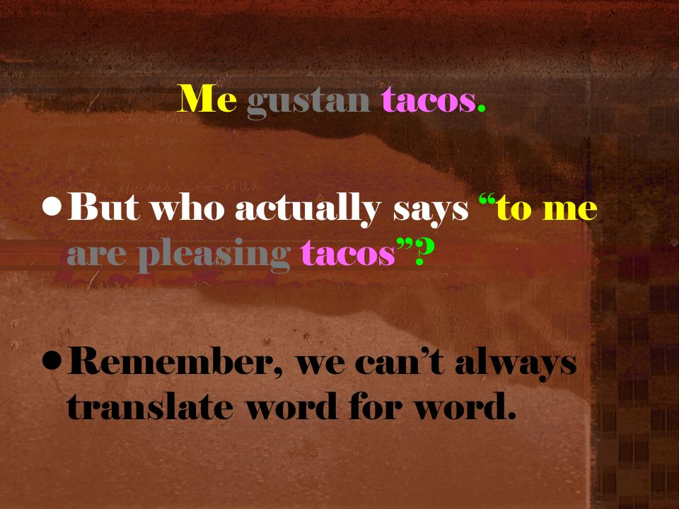 But who actually says to me are pleasing tacos Remember, we cant always translate word for word.