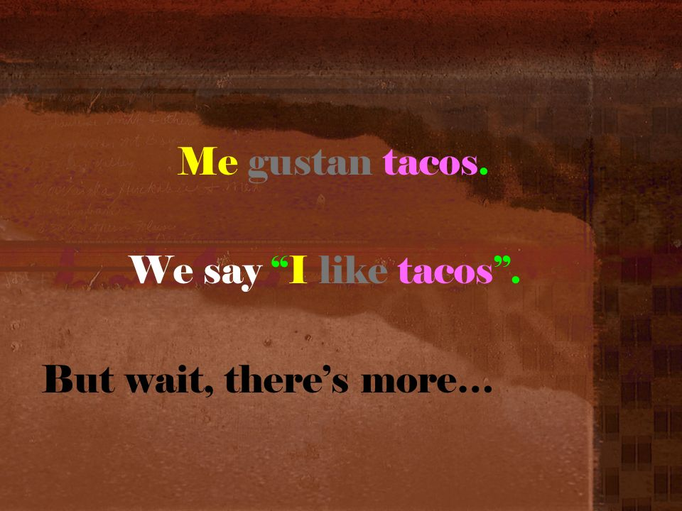 Me gustan tacos. We say I like tacos. But wait, theres more…