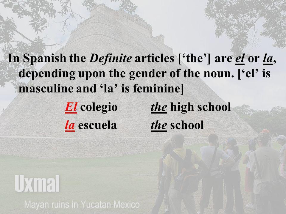 In Spanish the Definite articles [the] are el or la, depending upon the gender of the noun. [el is masculine and la is feminine] El colegiothe high sc