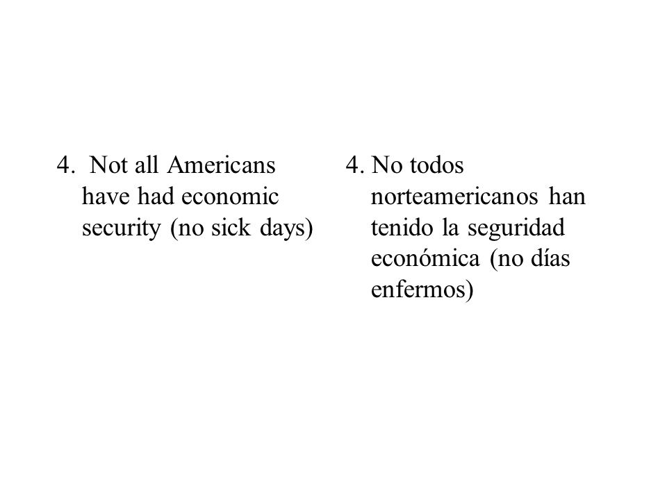 4. Not all Americans have had economic security (no sick days) 4. No todos norteamericanos han tenido la seguridad económica (no días enfermos)