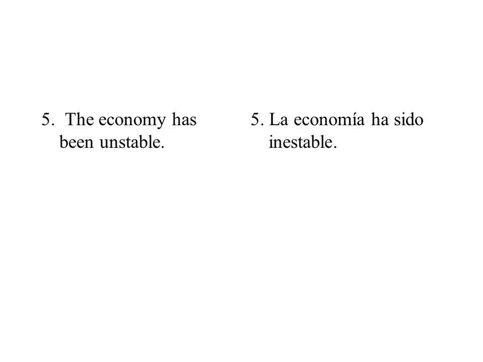 5. The economy has been unstable. 5. La economía ha sido inestable.