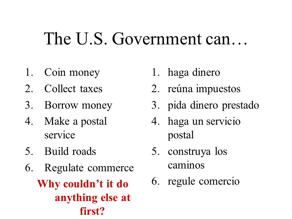 The U.S. Government can… 1.Coin money 2.Collect taxes 3.Borrow money 4.Make a postal service 5.Build roads 6.Regulate commerce Why couldnt it do anyth