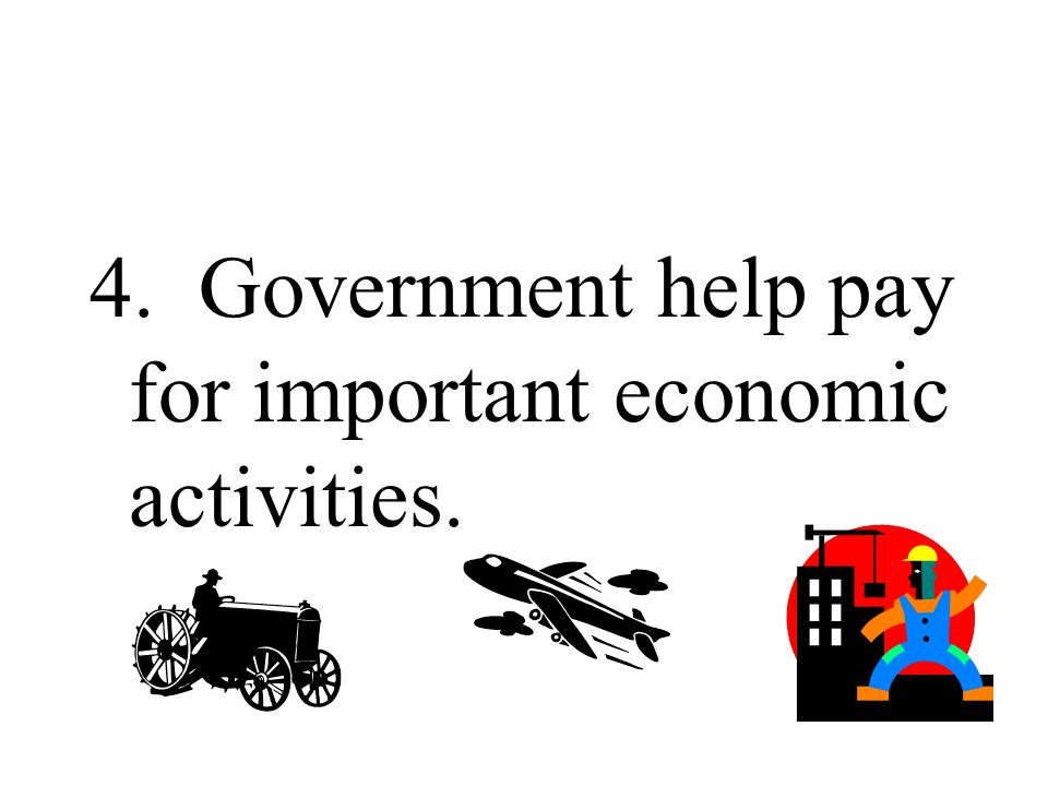 4. Government help pay for important economic activities.