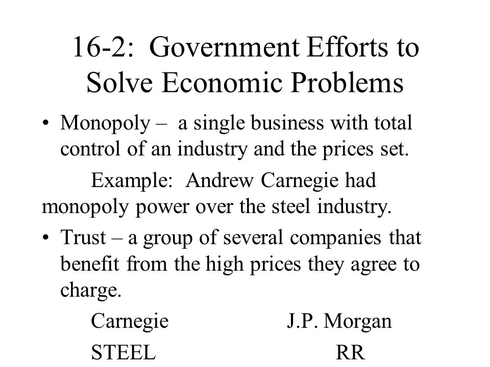 16-2: Government Efforts to Solve Economic Problems Monopoly – a single business with total control of an industry and the prices set. Example: Andrew