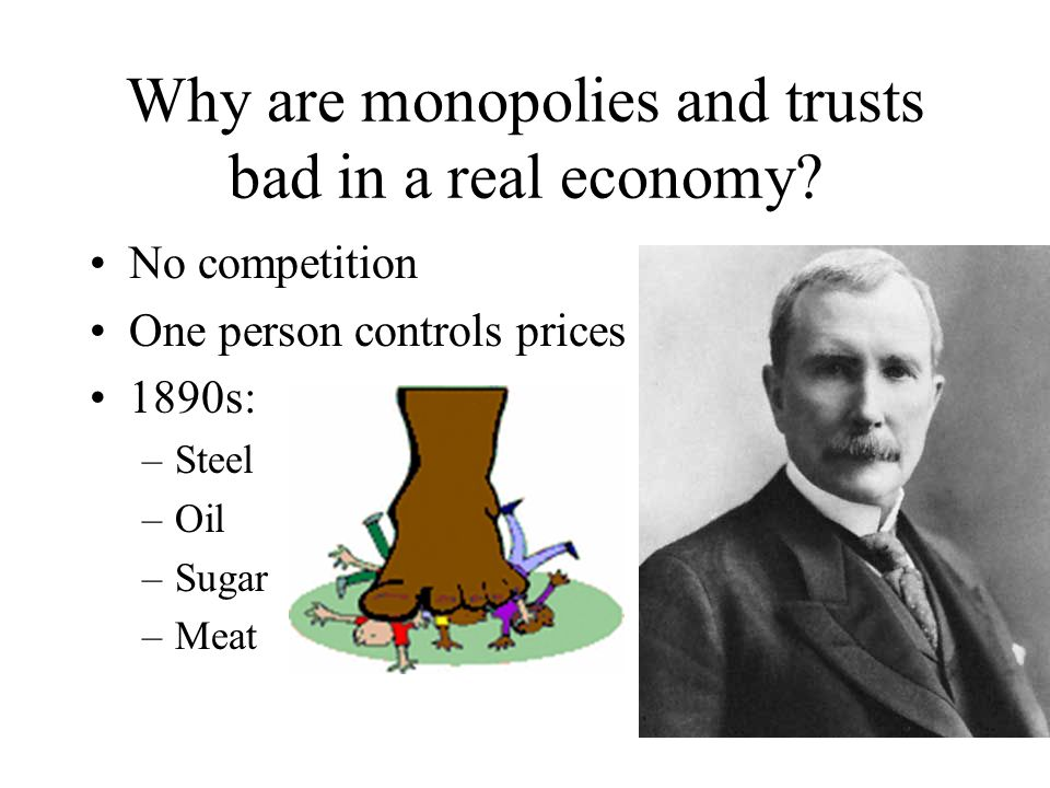 Why are monopolies and trusts bad in a real economy? No competition One person controls prices 1890s: –Steel –Oil –Sugar –Meat