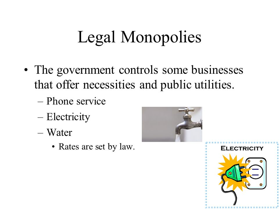 Legal Monopolies The government controls some businesses that offer necessities and public utilities. –Phone service –Electricity –Water Rates are set