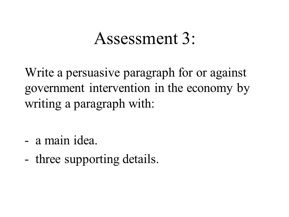 Assessment 3: Write a persuasive paragraph for or against government intervention in the economy by writing a paragraph with: -a main idea. -three sup