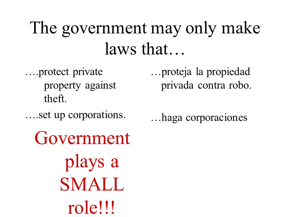 The government may only make laws that… ….protect private property against theft. ….set up corporations. Government plays a SMALL role!!! …proteja la