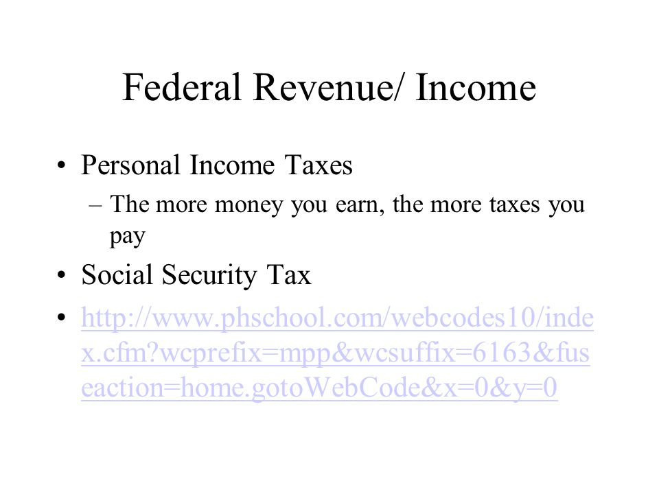 Federal Revenue/ Income Personal Income Taxes –The more money you earn, the more taxes you pay Social Security Tax http://www.phschool.com/webcodes10/