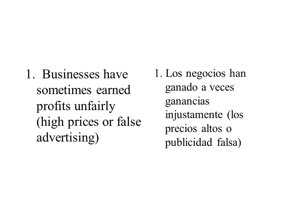 1. Businesses have sometimes earned profits unfairly (high prices or false advertising) 1. Los negocios han ganado a veces ganancias injustamente (los